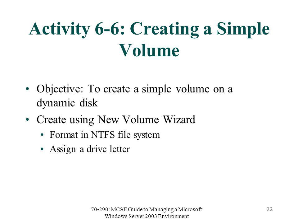 70-290: MCSE Guide to Managing a Microsoft Windows Server 2003 Environment 22 Activity 6-6: Creating a Simple Volume Objective: To create a simple volume on a dynamic disk Create using New Volume Wizard Format in NTFS file system Assign a drive letter
