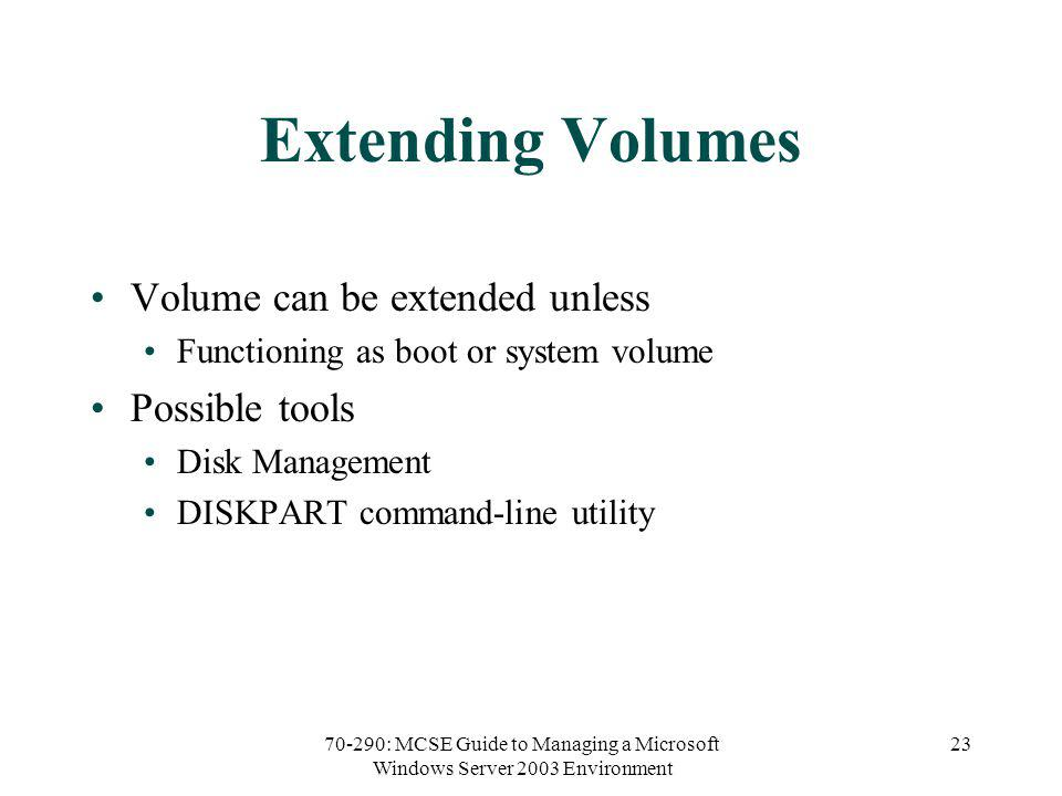 70-290: MCSE Guide to Managing a Microsoft Windows Server 2003 Environment 23 Extending Volumes Volume can be extended unless Functioning as boot or system volume Possible tools Disk Management DISKPART command-line utility