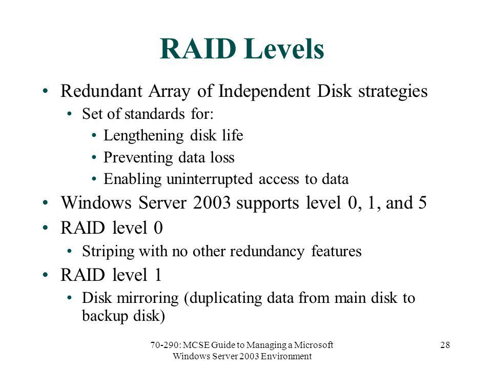 70-290: MCSE Guide to Managing a Microsoft Windows Server 2003 Environment 28 RAID Levels Redundant Array of Independent Disk strategies Set of standards for: Lengthening disk life Preventing data loss Enabling uninterrupted access to data Windows Server 2003 supports level 0, 1, and 5 RAID level 0 Striping with no other redundancy features RAID level 1 Disk mirroring (duplicating data from main disk to backup disk)