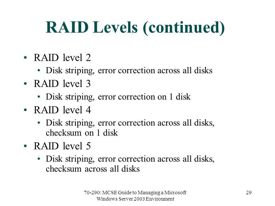 70-290: MCSE Guide to Managing a Microsoft Windows Server 2003 Environment 29 RAID Levels (continued) RAID level 2 Disk striping, error correction across all disks RAID level 3 Disk striping, error correction on 1 disk RAID level 4 Disk striping, error correction across all disks, checksum on 1 disk RAID level 5 Disk striping, error correction across all disks, checksum across all disks