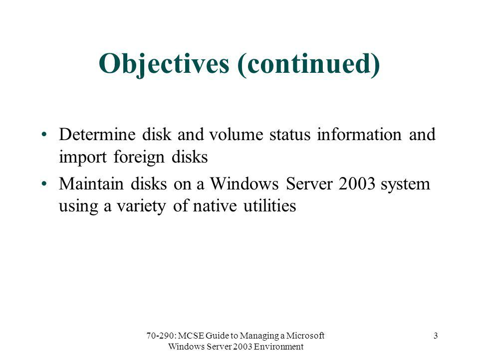 70-290: MCSE Guide to Managing a Microsoft Windows Server 2003 Environment 3 Objectives (continued) Determine disk and volume status information and import foreign disks Maintain disks on a Windows Server 2003 system using a variety of native utilities
