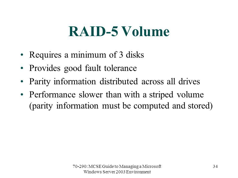 70-290: MCSE Guide to Managing a Microsoft Windows Server 2003 Environment 34 RAID-5 Volume Requires a minimum of 3 disks Provides good fault tolerance Parity information distributed across all drives Performance slower than with a striped volume (parity information must be computed and stored)