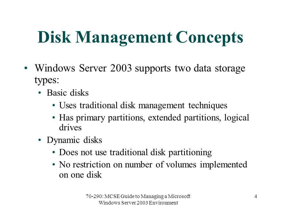 70-290: MCSE Guide to Managing a Microsoft Windows Server 2003 Environment 4 Disk Management Concepts Windows Server 2003 supports two data storage types: Basic disks Uses traditional disk management techniques Has primary partitions, extended partitions, logical drives Dynamic disks Does not use traditional disk partitioning No restriction on number of volumes implemented on one disk