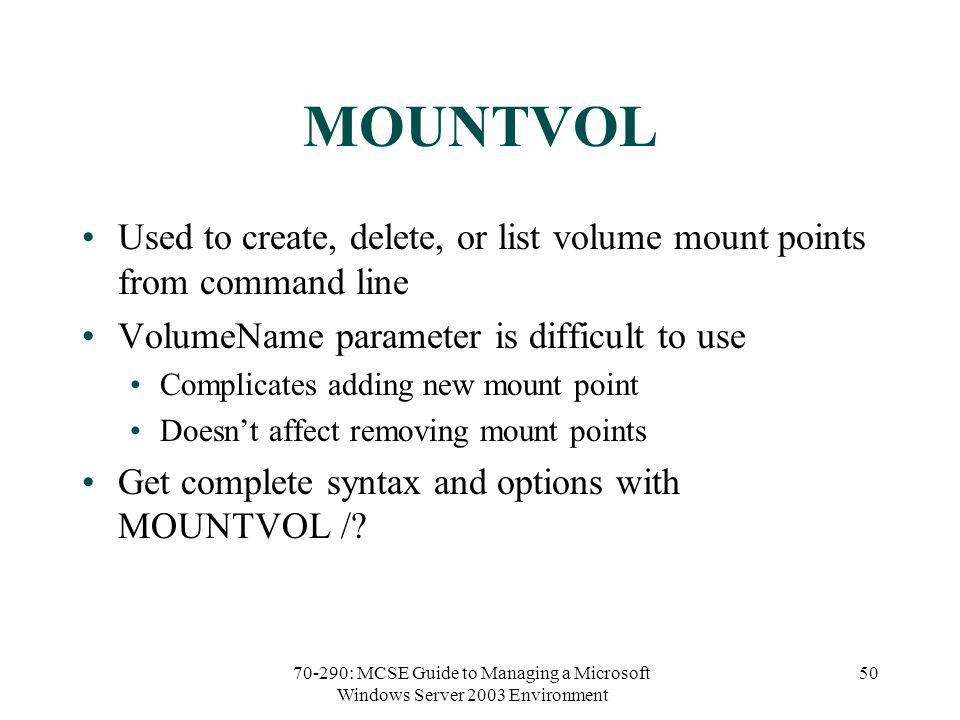 70-290: MCSE Guide to Managing a Microsoft Windows Server 2003 Environment 50 MOUNTVOL Used to create, delete, or list volume mount points from command line VolumeName parameter is difficult to use Complicates adding new mount point Doesnt affect removing mount points Get complete syntax and options with MOUNTVOL /