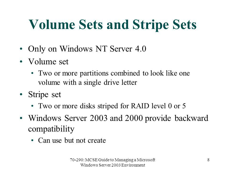 70-290: MCSE Guide to Managing a Microsoft Windows Server 2003 Environment 8 Volume Sets and Stripe Sets Only on Windows NT Server 4.0 Volume set Two or more partitions combined to look like one volume with a single drive letter Stripe set Two or more disks striped for RAID level 0 or 5 Windows Server 2003 and 2000 provide backward compatibility Can use but not create