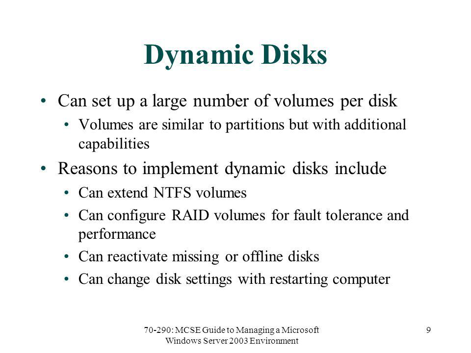 70-290: MCSE Guide to Managing a Microsoft Windows Server 2003 Environment 9 Dynamic Disks Can set up a large number of volumes per disk Volumes are similar to partitions but with additional capabilities Reasons to implement dynamic disks include Can extend NTFS volumes Can configure RAID volumes for fault tolerance and performance Can reactivate missing or offline disks Can change disk settings with restarting computer