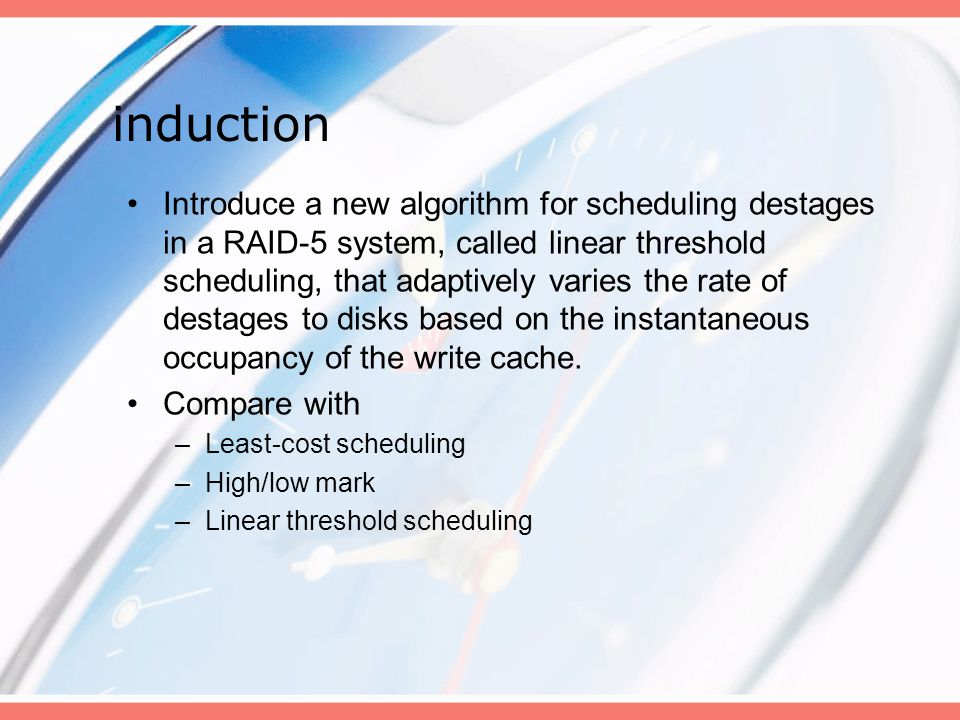 induction Introduce a new algorithm for scheduling destages in a RAID-5 system, called linear threshold scheduling, that adaptively varies the rate of destages to disks based on the instantaneous occupancy of the write cache.