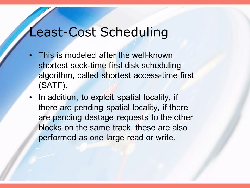 Least-Cost Scheduling This is modeled after the well-known shortest seek-time first disk scheduling algorithm, called shortest access-time first (SATF).