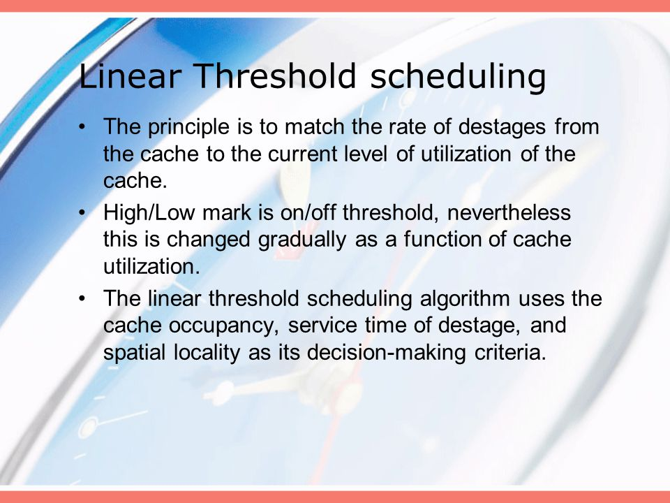Linear Threshold scheduling The principle is to match the rate of destages from the cache to the current level of utilization of the cache.