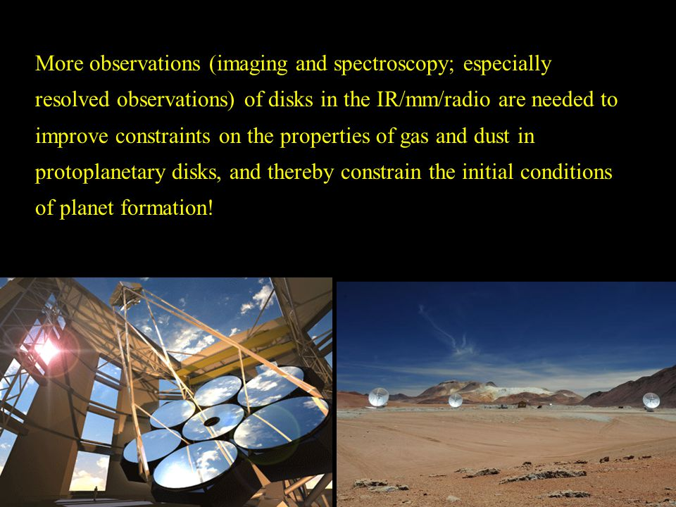 More observations (imaging and spectroscopy; especially resolved observations) of disks in the IR/mm/radio are needed to improve constraints on the properties of gas and dust in protoplanetary disks, and thereby constrain the initial conditions of planet formation!