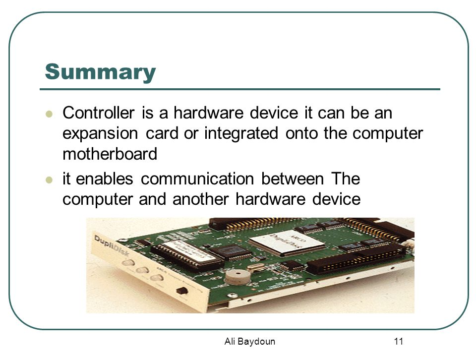 Ali Baydoun 11 Summary Controller is a hardware device it can be an expansion card or integrated onto the computer motherboard it enables communication between The computer and another hardware device