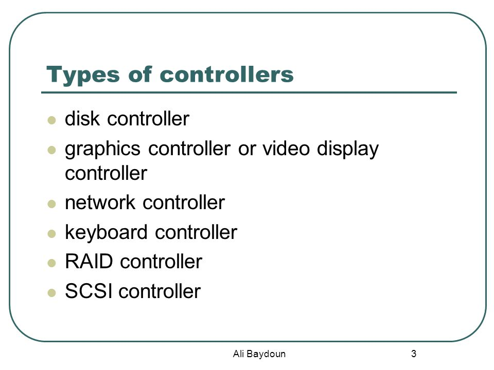 Ali Baydoun 3 Types of controllers disk controller graphics controller or video display controller network controller keyboard controller RAID controller SCSI controller
