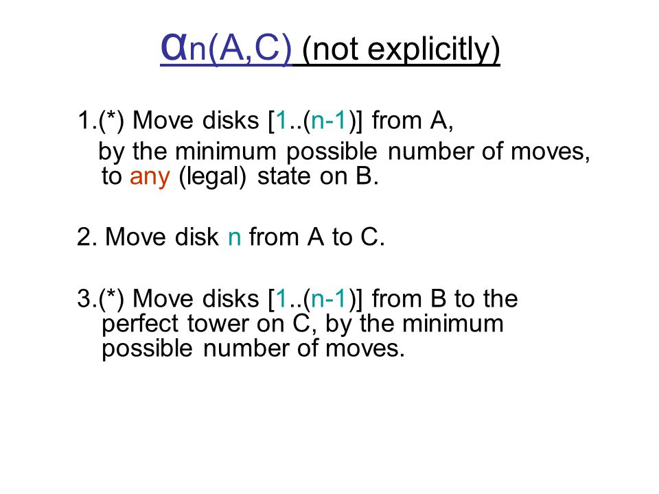 α n (A,C) (not explicitly) 1.(*) Move disks [1..(n-1)] from A, by the minimum possible number of moves, to any (legal) state on B.
