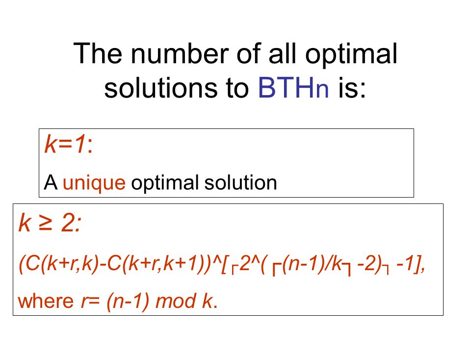 The number of all optimal solutions to BTH n is: k 2: (C(k+r,k)-C(k+r,k+1))^[ 2^((n-1)/k-2) -1], where r= (n-1) mod k.