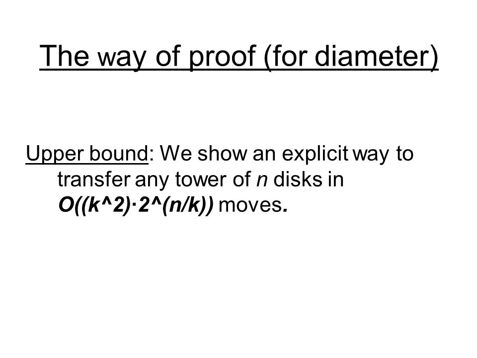 The w ay of proof (for diameter) Upper bound: We show an explicit way to transfer any tower of n disks in O((k^2)2^(n/k)) moves.