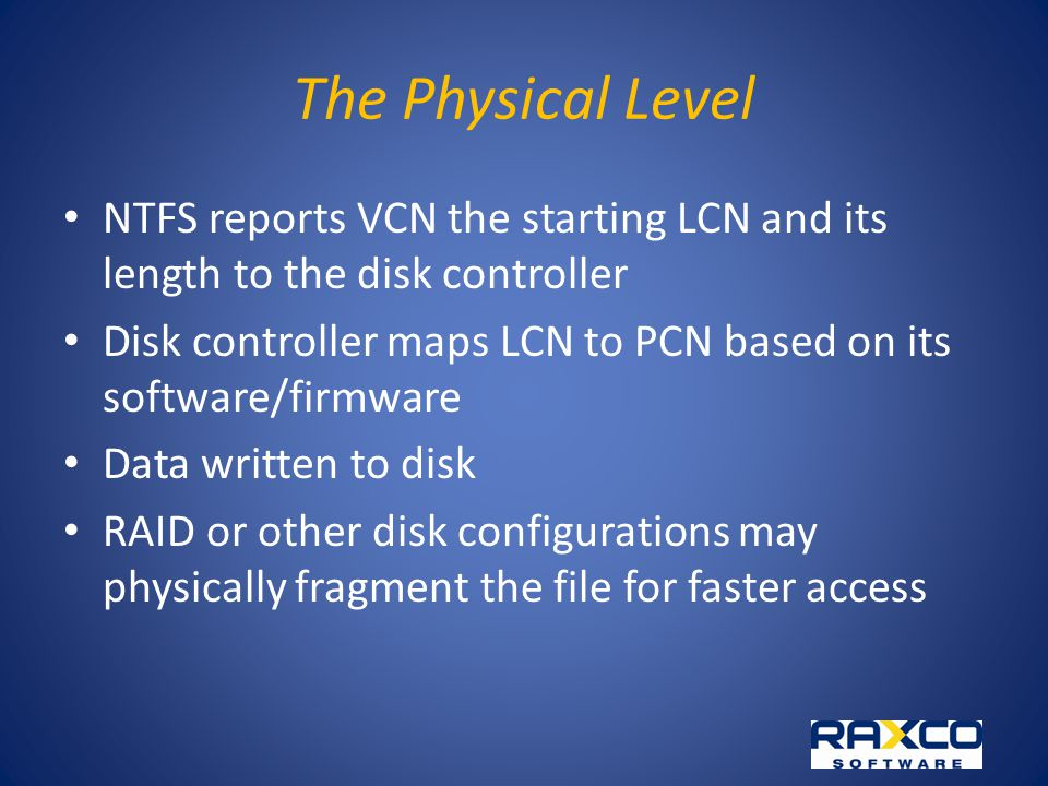 The Physical Level NTFS reports VCN the starting LCN and its length to the disk controller Disk controller maps LCN to PCN based on its software/firmware Data written to disk RAID or other disk configurations may physically fragment the file for faster access