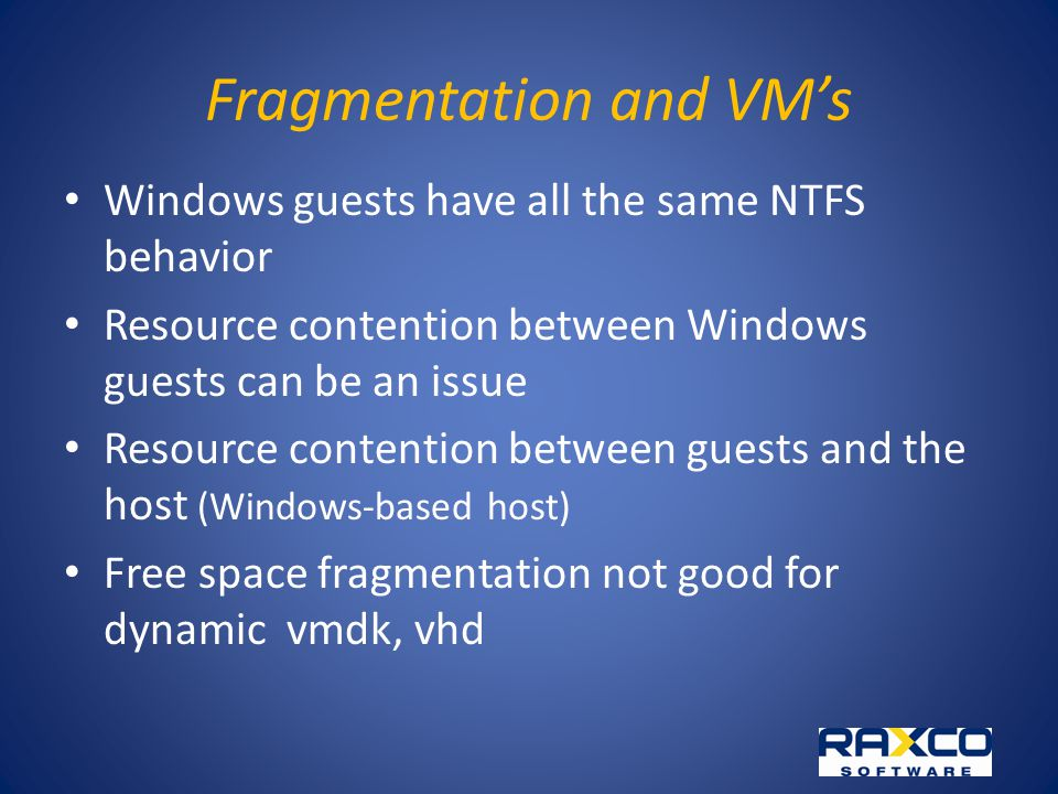 Fragmentation and VMs Windows guests have all the same NTFS behavior Resource contention between Windows guests can be an issue Resource contention between guests and the host (Windows-based host) Free space fragmentation not good for dynamic vmdk, vhd