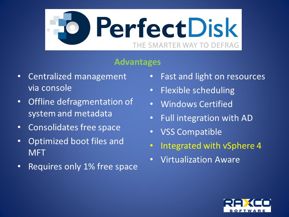 Advantages Centralized management via console Offline defragmentation of system and metadata Consolidates free space Optimized boot files and MFT Requires only 1% free space Fast and light on resources Flexible scheduling Windows Certified Full integration with AD VSS Compatible Integrated with vSphere 4 Virtualization Aware