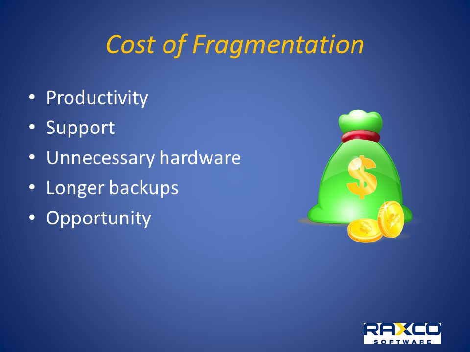 Cost of Fragmentation Productivity Support Unnecessary hardware Longer backups Opportunity