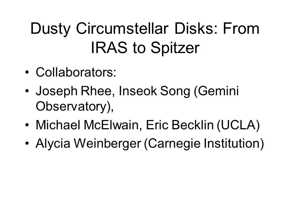 Dusty Circumstellar Disks: From IRAS to Spitzer Collaborators: Joseph Rhee, Inseok Song (Gemini Observatory), Michael McElwain, Eric Becklin (UCLA) Alycia Weinberger (Carnegie Institution)