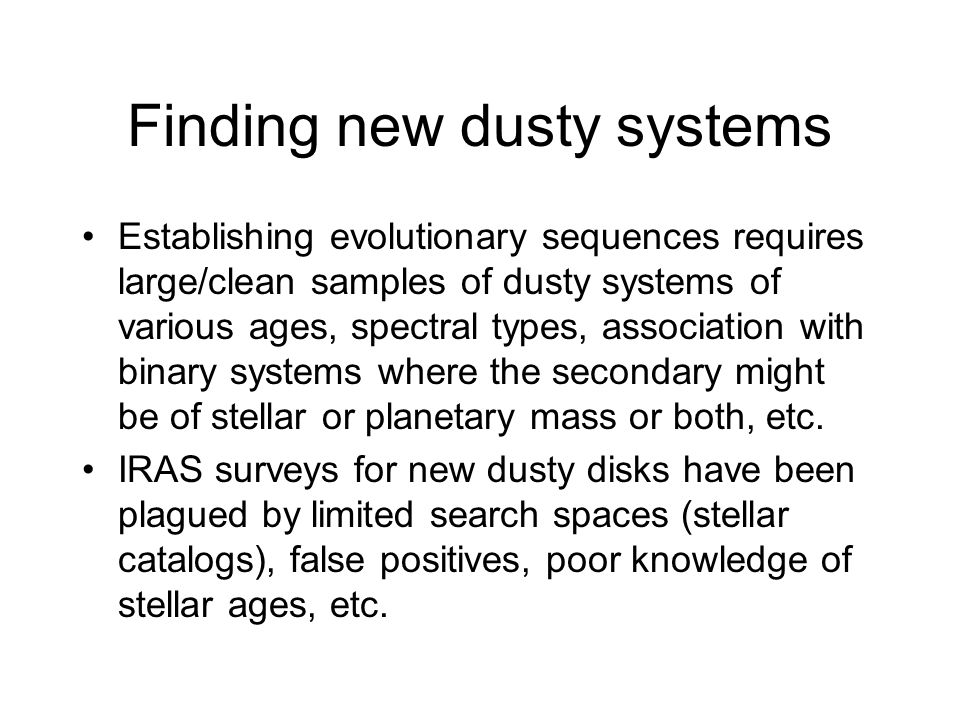 Finding new dusty systems Establishing evolutionary sequences requires large/clean samples of dusty systems of various ages, spectral types, association with binary systems where the secondary might be of stellar or planetary mass or both, etc.