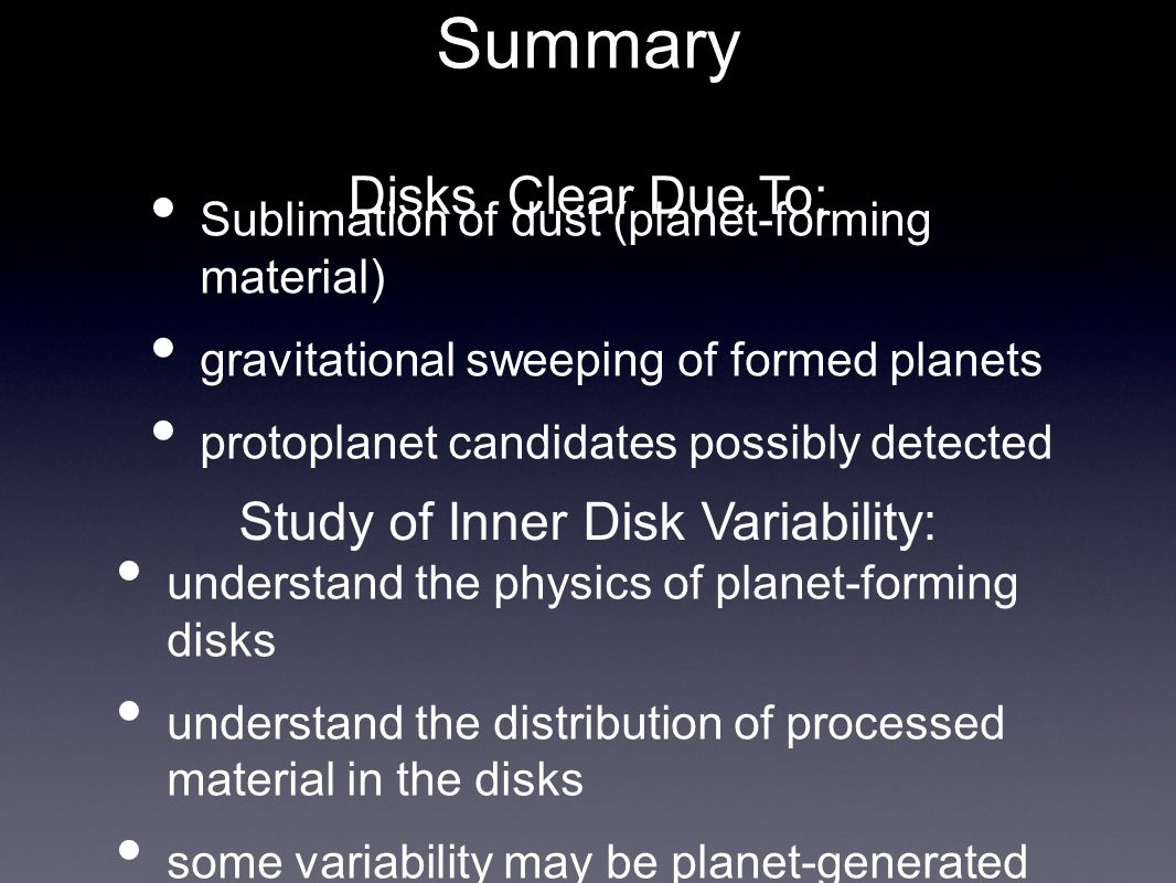 Summary Sublimation of dust (planet-forming material) gravitational sweeping of formed planets protoplanet candidates possibly detected Study of Inner Disk Variability: understand the physics of planet-forming disks understand the distribution of processed material in the disks some variability may be planet-generated Disks Clear Due To: