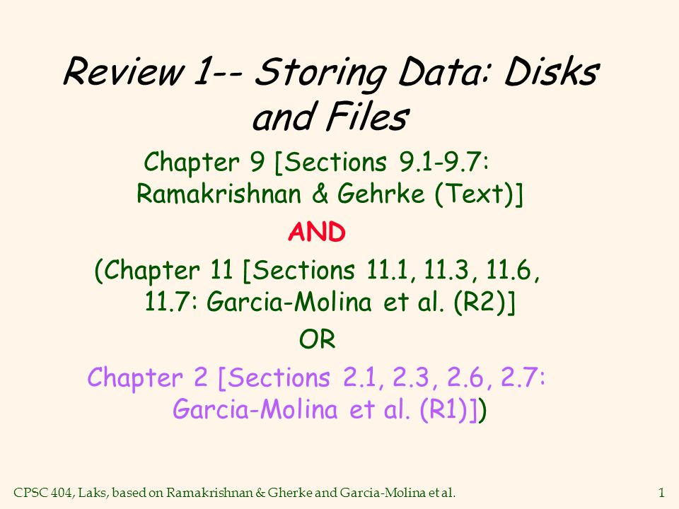 CPSC 404, Laks, based on Ramakrishnan & Gherke and Garcia-Molina et al.1 Review 1-- Storing Data: Disks and Files Chapter 9 [Sections 9.1-9.7: Ramakrishnan & Gehrke (Text)] AND (Chapter 11 [Sections 11.1, 11.3, 11.6, 11.7: Garcia-Molina et al.
