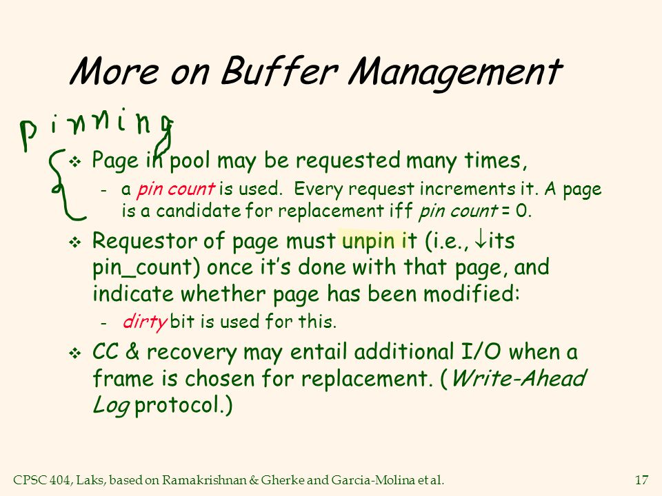 CPSC 404, Laks, based on Ramakrishnan & Gherke and Garcia-Molina et al.17 More on Buffer Management v Page in pool may be requested many times, – a pin count is used.