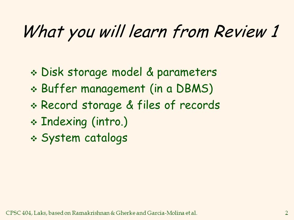 CPSC 404, Laks, based on Ramakrishnan & Gherke and Garcia-Molina et al.2 What you will learn from Review 1 v Disk storage model & parameters v Buffer management (in a DBMS) v Record storage & files of records v Indexing (intro.) v System catalogs