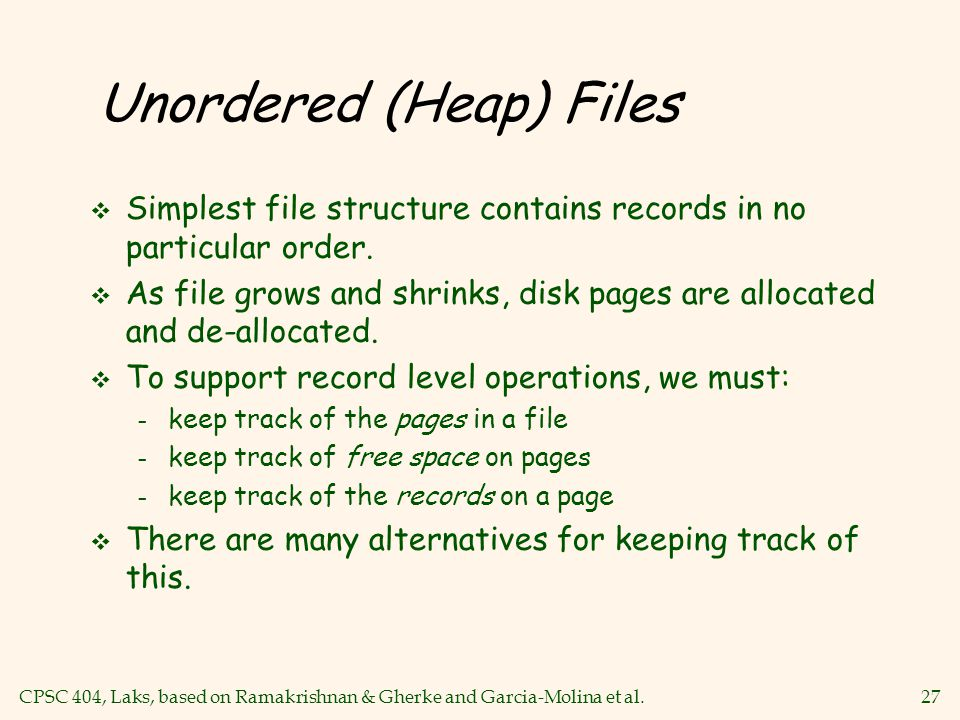 CPSC 404, Laks, based on Ramakrishnan & Gherke and Garcia-Molina et al.27 Unordered (Heap) Files v Simplest file structure contains records in no particular order.
