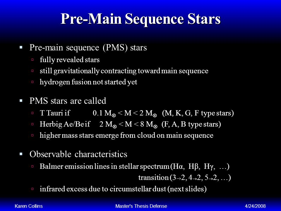 Pre-Main Sequence Stars Pre-main sequence (PMS) stars fully revealed stars still gravitationally contracting toward main sequence hydrogen fusion not started yet PMS stars are called T Tauri if 0.1 M < M < 2 M (M, K, G, F type stars) Herbig Ae/Be if 2 M < M < 8 M (F, A, B type stars) higher mass stars emerge from cloud on main sequence Observable characteristics Balmer emission lines in stellar spectrum (Hα, Hβ, Hγ, …) transition (3 2, 4 2, 5 2, …) infrared excess due to circumstellar dust (next slides) Karen CollinsMaster s Thesis Defense4/24/2008