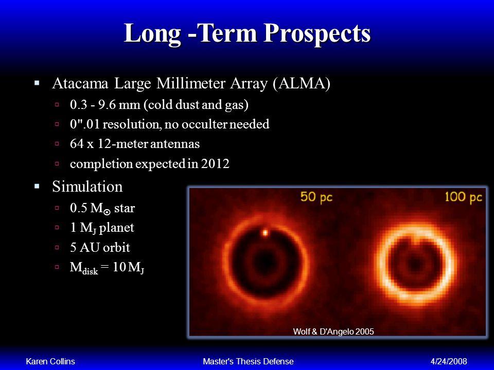 Long -Term Prospects Atacama Large Millimeter Array (ALMA) 0.3 - 9.6 mm (cold dust and gas) 0 .01 resolution, no occulter needed 64 x 12-meter antennas completion expected in 2012 Simulation 0.5 M star 1 M J planet 5 AU orbit M disk = 10 M J Karen CollinsMaster s Thesis Defense4/24/2008 Wolf & D Angelo 2005
