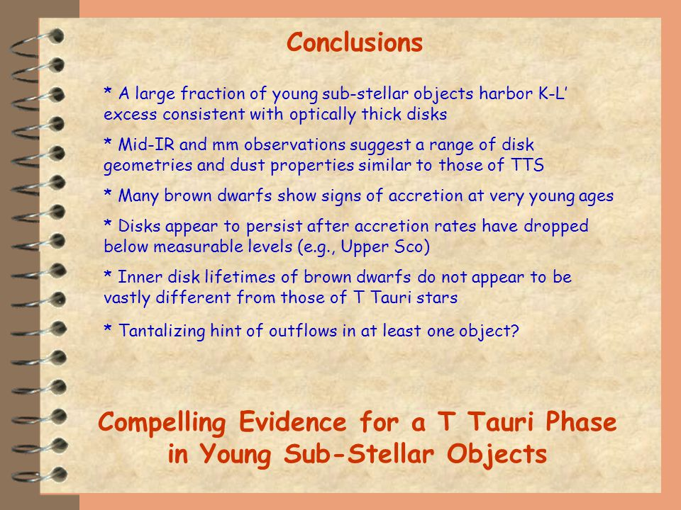 Conclusions * A large fraction of young sub-stellar objects harbor K-L excess consistent with optically thick disks * Mid-IR and mm observations suggest a range of disk geometries and dust properties similar to those of TTS * Many brown dwarfs show signs of accretion at very young ages * Disks appear to persist after accretion rates have dropped below measurable levels (e.g., Upper Sco) * Inner disk lifetimes of brown dwarfs do not appear to be vastly different from those of T Tauri stars * Tantalizing hint of outflows in at least one object.