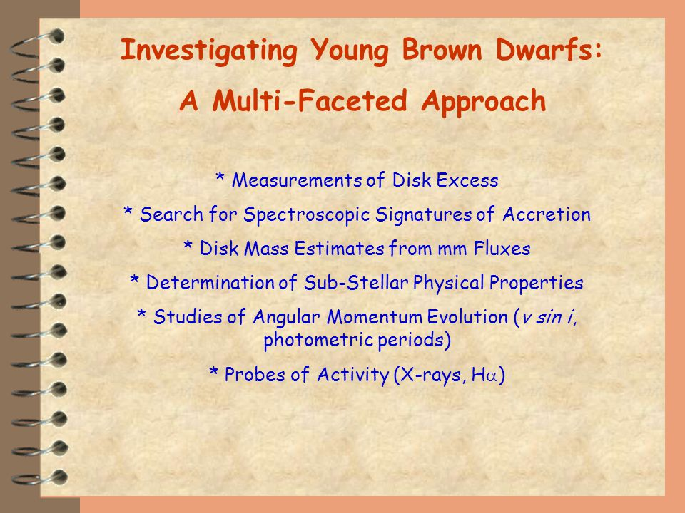 Investigating Young Brown Dwarfs: A Multi-Faceted Approach * Measurements of Disk Excess * Search for Spectroscopic Signatures of Accretion * Disk Mass Estimates from mm Fluxes * Determination of Sub-Stellar Physical Properties * Studies of Angular Momentum Evolution (v sin i, photometric periods) * Probes of Activity (X-rays, H )