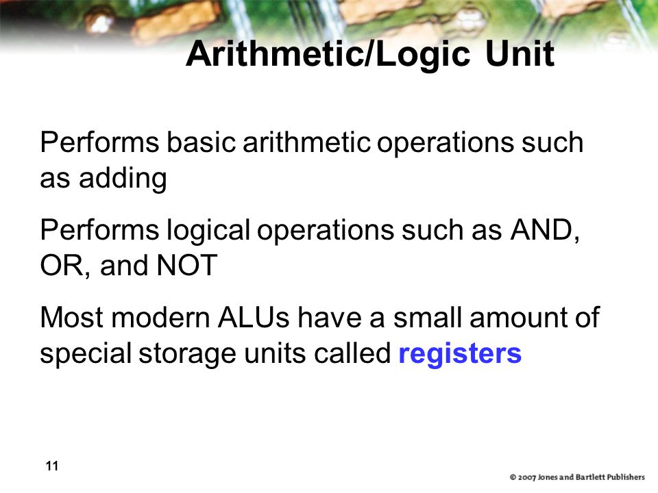 11 Arithmetic/Logic Unit Performs basic arithmetic operations such as adding Performs logical operations such as AND, OR, and NOT Most modern ALUs have a small amount of special storage units called registers