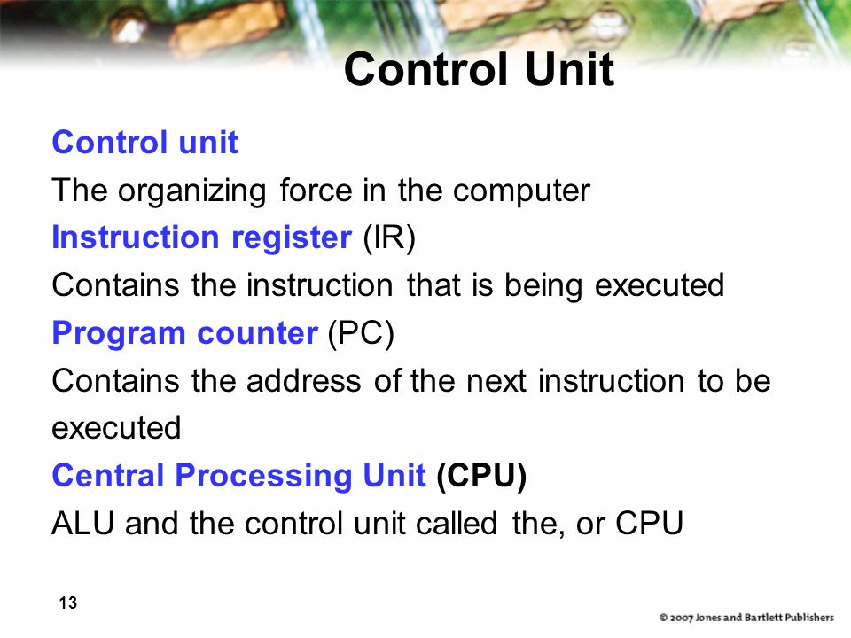 13 Control Unit Control unit The organizing force in the computer Instruction register (IR) Contains the instruction that is being executed Program counter (PC) Contains the address of the next instruction to be executed Central Processing Unit (CPU) ALU and the control unit called the, or CPU