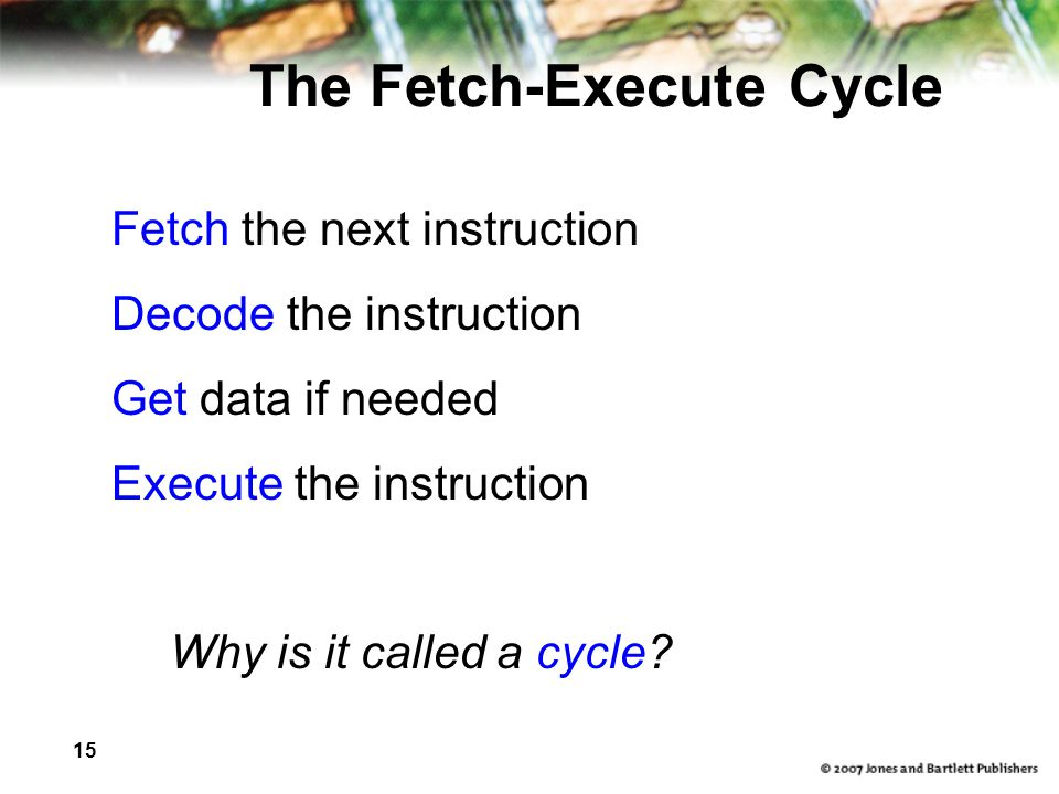 15 The Fetch-Execute Cycle Fetch the next instruction Decode the instruction Get data if needed Execute the instruction Why is it called a cycle