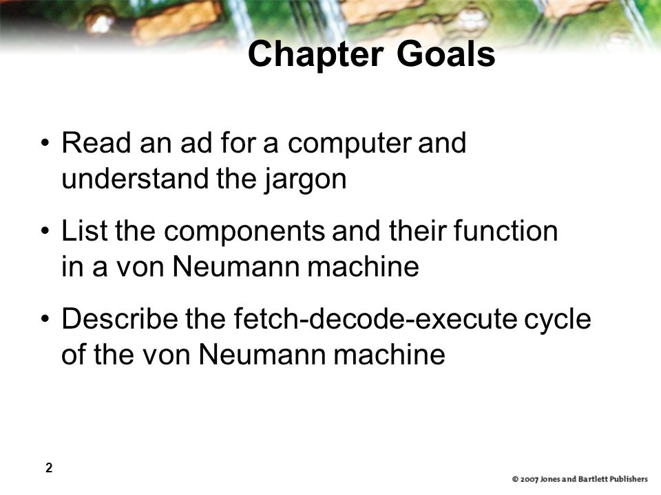2 Chapter Goals Read an ad for a computer and understand the jargon List the components and their function in a von Neumann machine Describe the fetch-decode-execute cycle of the von Neumann machine