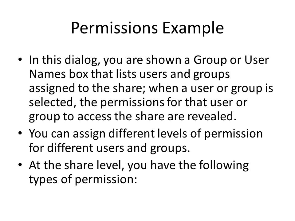 Permissions Example In this dialog, you are shown a Group or User Names box that lists users and groups assigned to the share; when a user or group is selected, the permissions for that user or group to access the share are revealed.