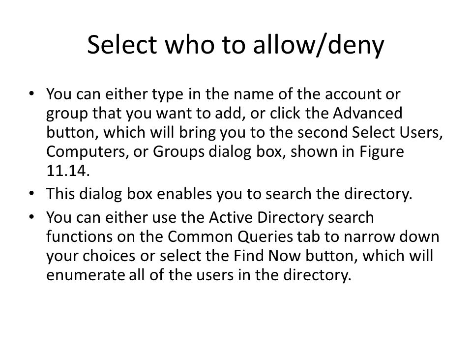Select who to allow/deny You can either type in the name of the account or group that you want to add, or click the Advanced button, which will bring you to the second Select Users, Computers, or Groups dialog box, shown in Figure