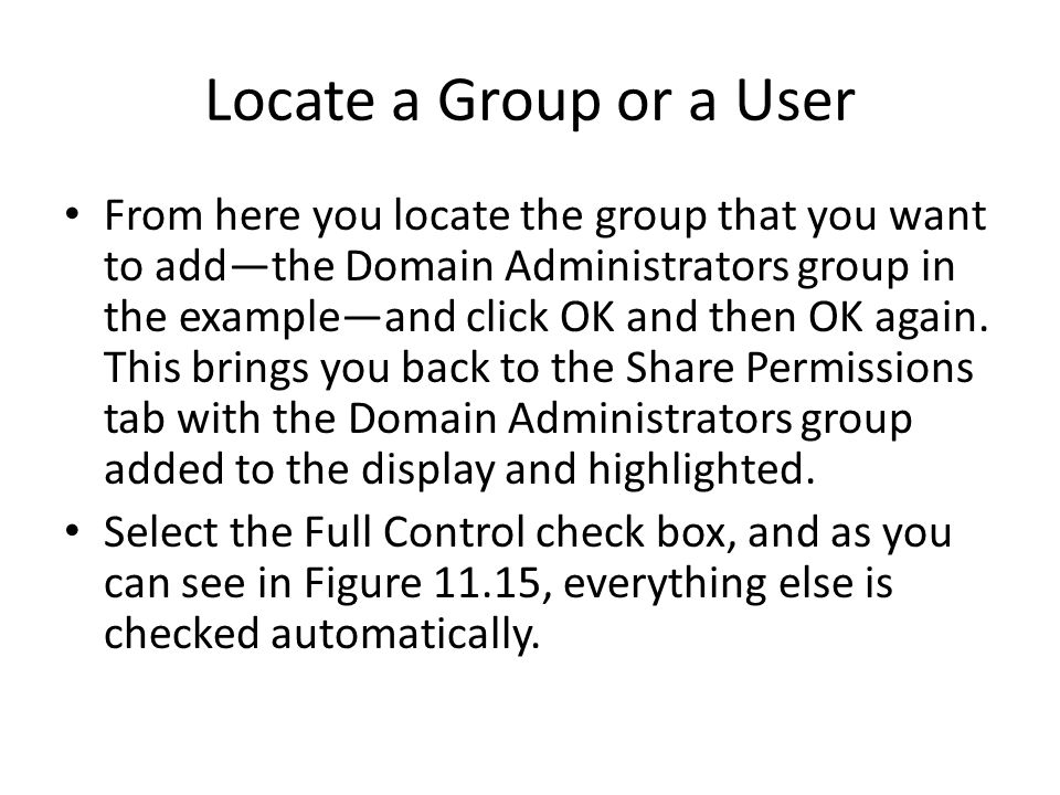 Locate a Group or a User From here you locate the group that you want to addthe Domain Administrators group in the exampleand click OK and then OK again.