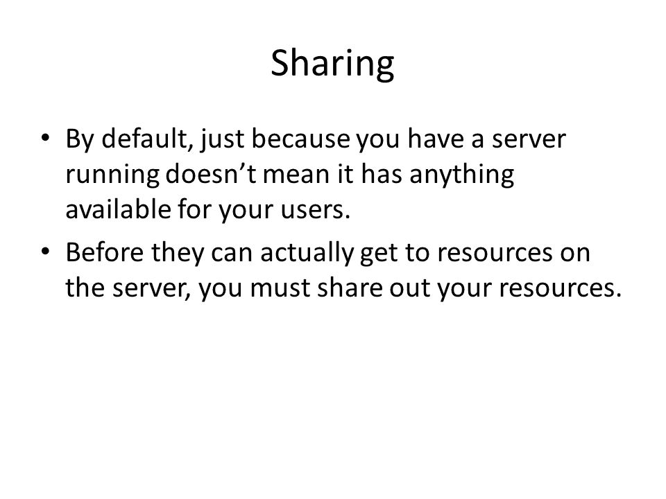 Sharing By default, just because you have a server running doesnt mean it has anything available for your users.