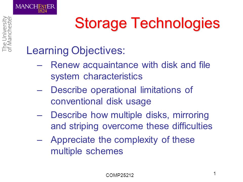 Storage Technologies Learning Objectives: –Renew acquaintance with disk and file system characteristics –Describe operational limitations of conventional disk usage –Describe how multiple disks, mirroring and striping overcome these difficulties –Appreciate the complexity of these multiple schemes COMP25212 1