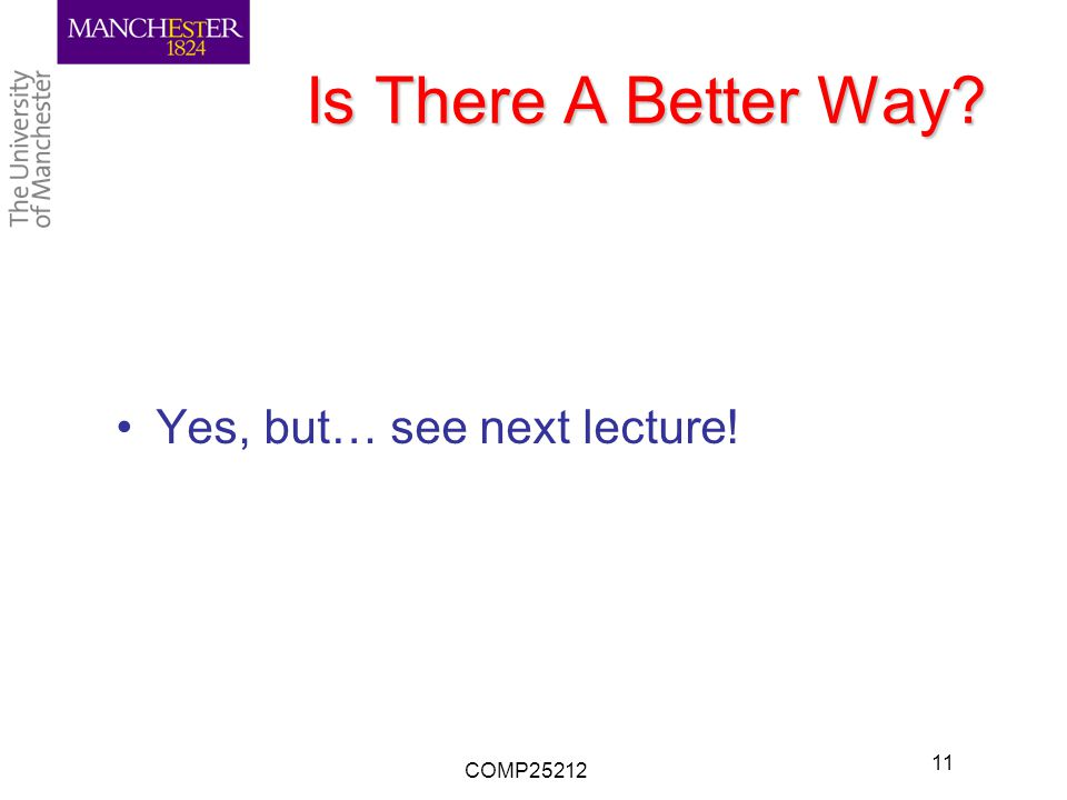 Is There A Better Way Yes, but… see next lecture! COMP25212 11