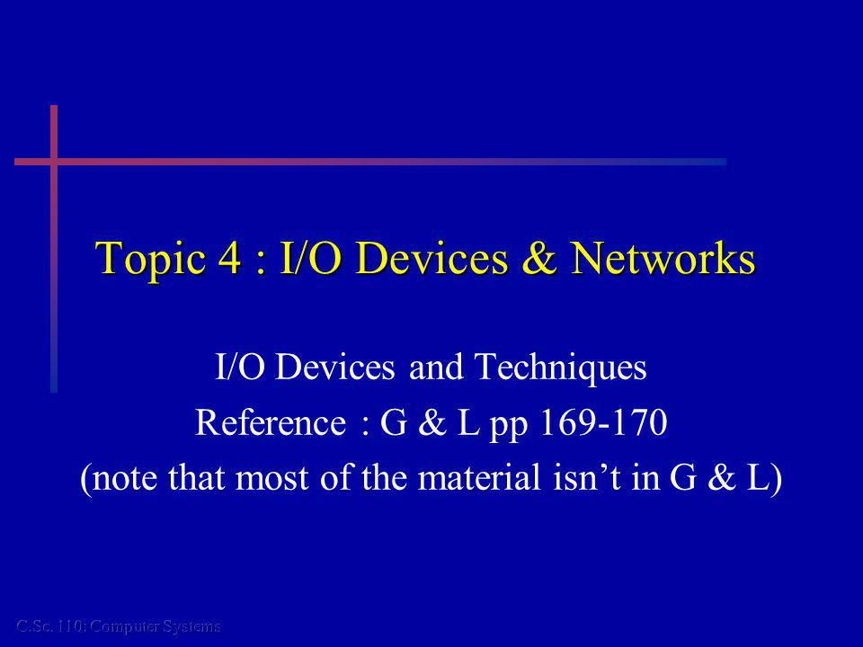 Topic 4 : I/O Devices & Networks I/O Devices and Techniques Reference : G & L pp 169-170 (note that most of the material isnt in G & L)
