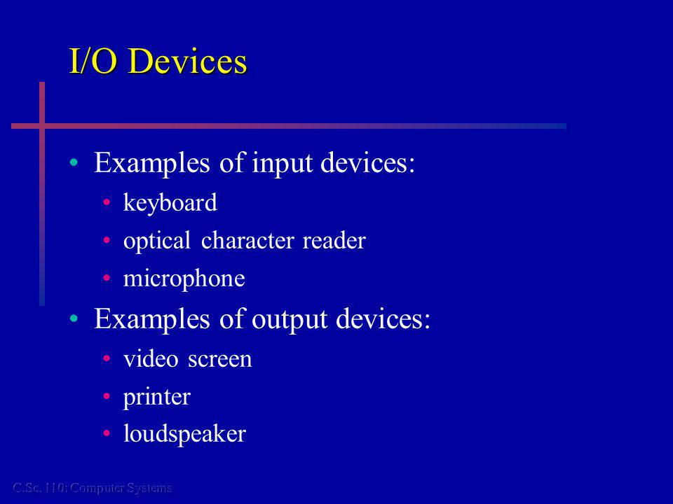 I/O Devices Examples of input devices: keyboard optical character reader microphone Examples of output devices: video screen printer loudspeaker