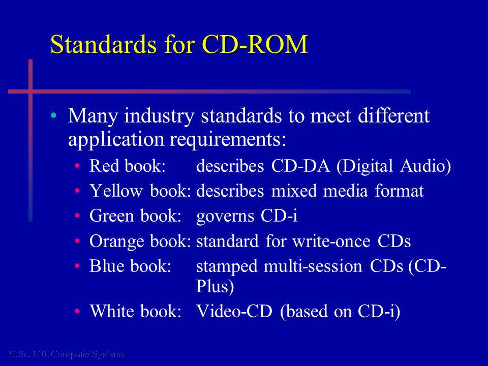 Standards for CD-ROM Many industry standards to meet different application requirements: Red book:describes CD-DA (Digital Audio) Yellow book:describes mixed media format Green book:governs CD-i Orange book:standard for write-once CDs Blue book:stamped multi-session CDs (CD- Plus) White book:Video-CD (based on CD-i)