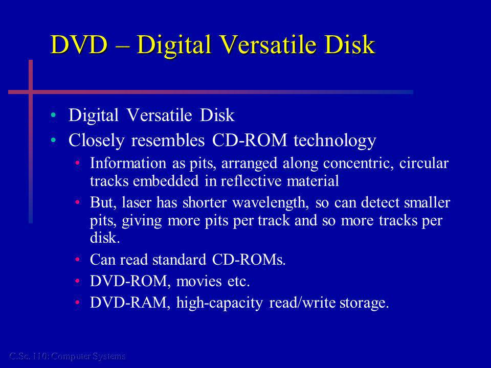DVD – Digital Versatile Disk Digital Versatile Disk Closely resembles CD-ROM technology Information as pits, arranged along concentric, circular tracks embedded in reflective material But, laser has shorter wavelength, so can detect smaller pits, giving more pits per track and so more tracks per disk.