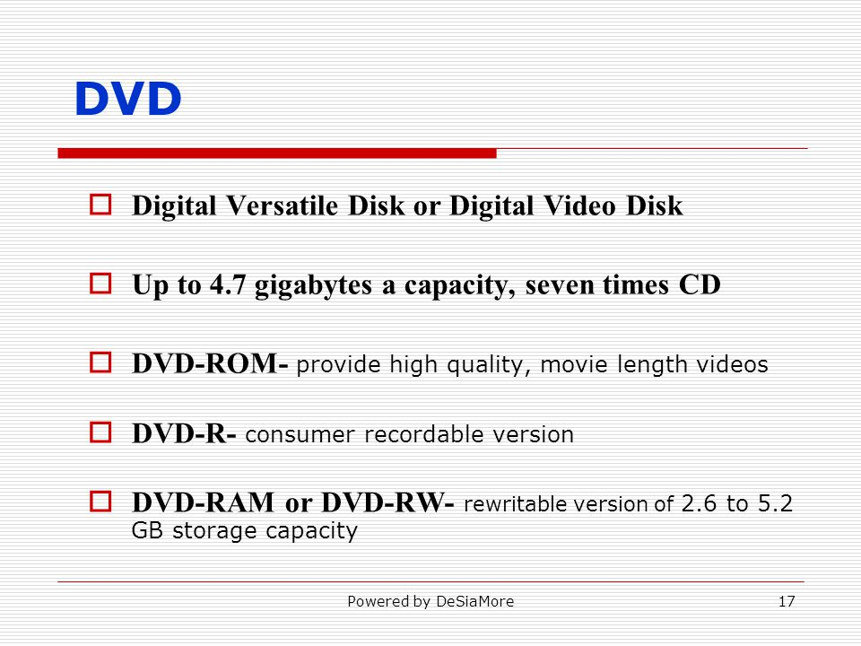 DVD Digital Versatile Disk or Digital Video Disk Up to 4.7 gigabytes a capacity, seven times CD DVD-ROM- provide high quality, movie length videos DVD-R- consumer recordable version DVD-RAM or DVD-RW- rewritable version of 2.6 to 5.2 GB storage capacity Powered by DeSiaMore17