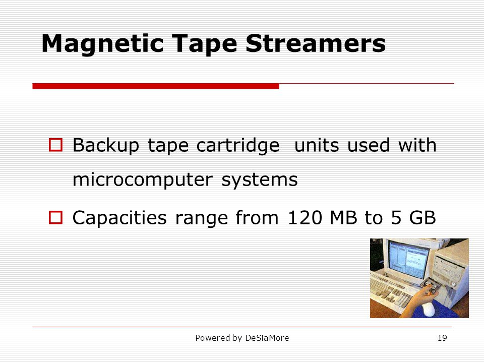 Backup tape cartridge units used with microcomputer systems Capacities range from 120 MB to 5 GB Magnetic Tape Streamers Powered by DeSiaMore19
